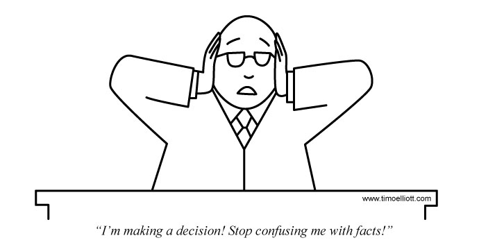 Cartoon: I'm making a decision! Stop confusing me with facts!