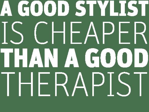 A Good Hair Stylist is Cheaper Than a Good Therapist