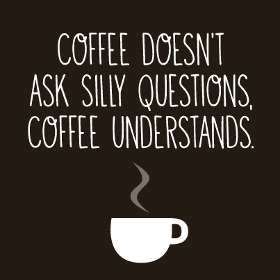 coffee-desnt-ask-silly-questions-coffee-understands