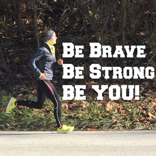 Be Brave, Be Strong, Be You!