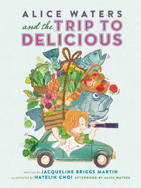 Alice Waters and the Trip to Delicious (Food Heroes) by Jacqueline Briggs Martin