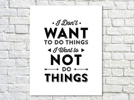 poster that says 'i don't want to do things, i want to not do things'