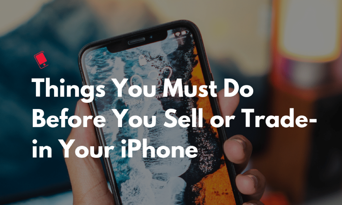 9 Things You Must Do Before You Sell, or Trade-in Your iPhone