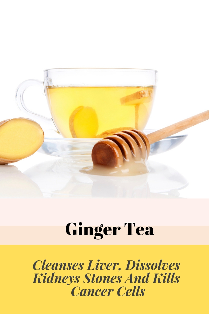 Ginger Tea - Cleanses Liver, Dissolves Kidneys Stones And Kills Cancer Cells