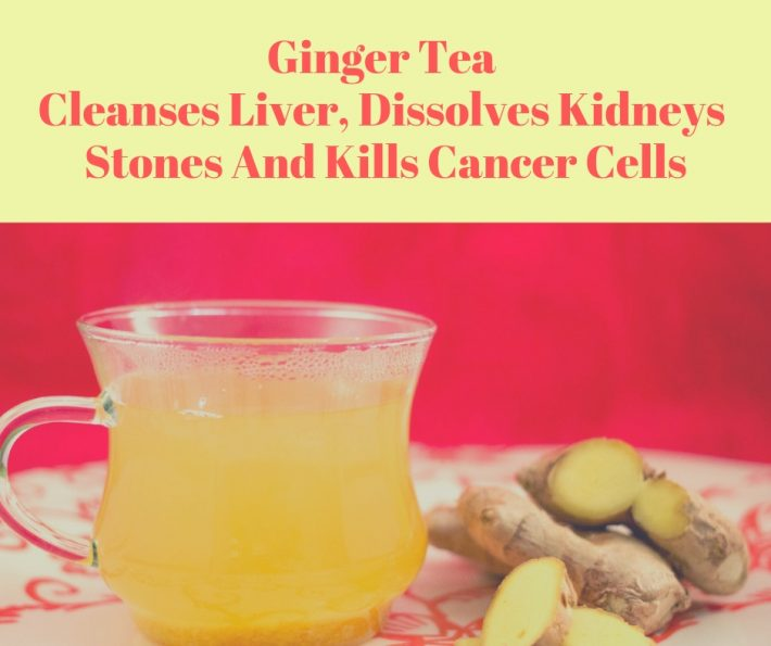 Ginger Tea – Cleanses Liver, Dissolves Kidneys Stones And Kills Cancer Cells