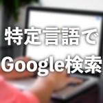 【Google】特定の言語だけのページを検索に表示する方法