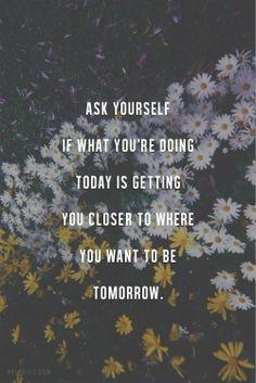 Preguntate a vos mismos si lo que estás haciendo hoy te está acercando a lo que querés ser mañana.