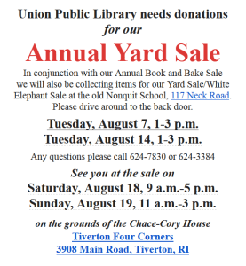 Union Public Library needs donations for our Annual Yard Sale In conjunction with our Annual Book and Bake Sale we will also be collecting items for our Yard Sale/White Elephant Sale at the old Nonquit School, 117 Neck Road. Please drive around to the back door. Tuesday, August 7, 1-3 p.m. Tuesday, August 14, 1-3 p.m. Any questions please call 624-7830 or 624-3384 See you at the sale on Saturday, August 18, 9 a.m.-5 p.m. Sunday, August 19, 11 a.m.-3 p.m. on the grounds of the Chace-Cory House Tiverton Four Corners 3908 Main Road, Tiverton, RI
