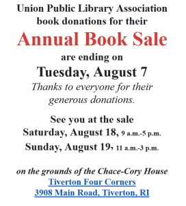 Union Public Library Association book donations for their Annual Book Sale are ending on Tuesday, August 7 Thanks to everyone for their generous donations. See you at the sale Saturday, August 18, 9 a.m.-5 p.m. Sunday, August 19, 11 a.m.-3 p.m. on the grounds of the Chace-Cory House Tiverton Four Corners 3908 Main Road, Tiverton, RI