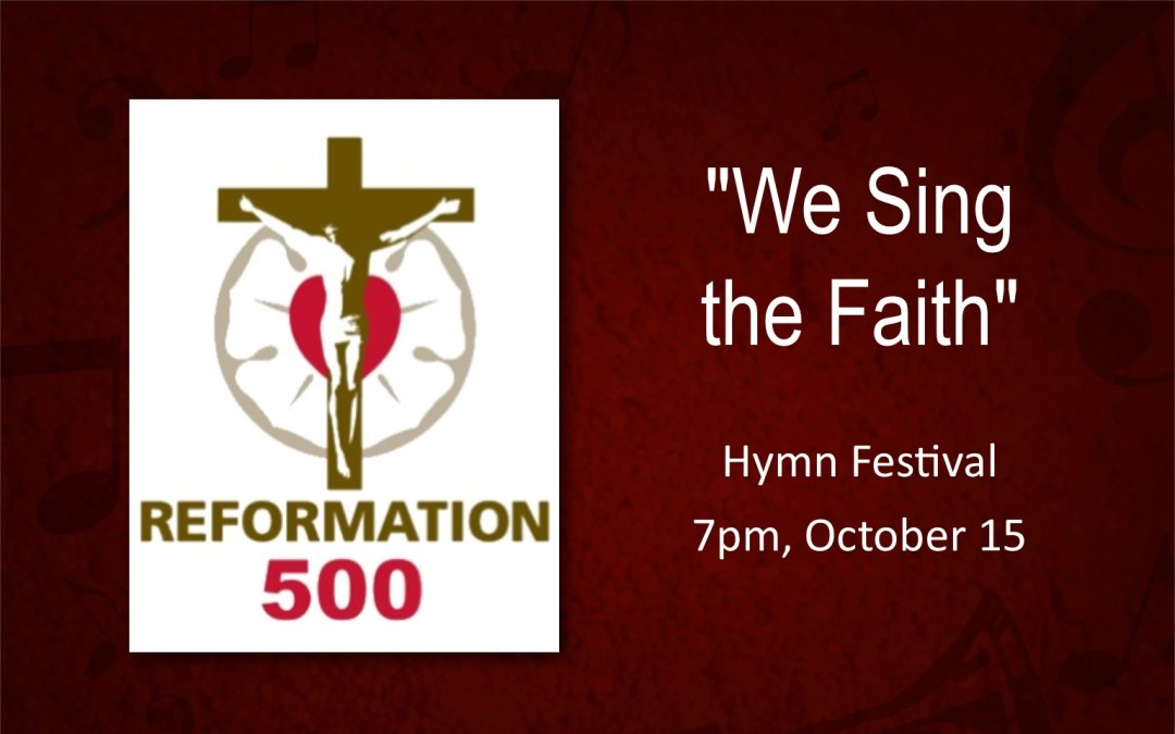 """We Sing the Faith""  500th Anniversary of  the Reformation  Hymn Festival – October 15"