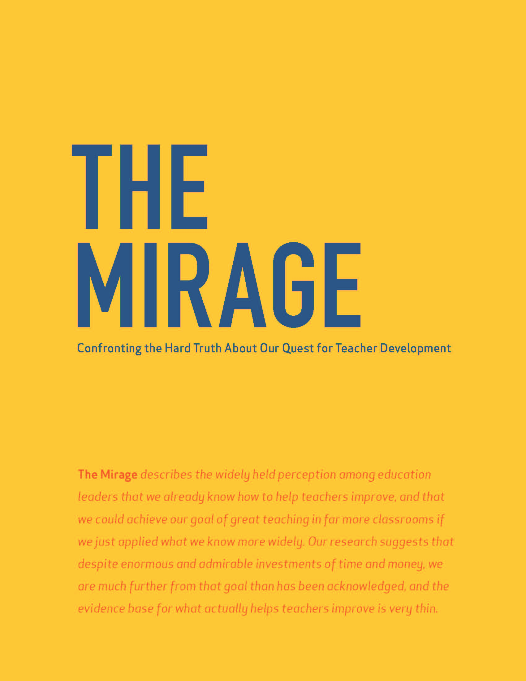 The Mirage describes the widely held perception among education leaders that we already know how to help teachers improve, and that we could achieve our goal of great teaching in far more classrooms if we just applied what we know more widely. Our research suggests that despite enormous and admirable investments of time and money, we are much further from that goal than has been acknowledged, and the evidence base for what actually helps teachers improve is very thin.