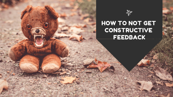 How to NOT Get Constructive Feedback