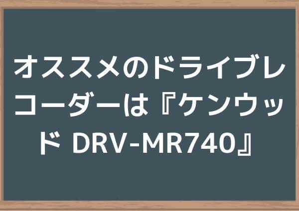 オススメのドライブレコーダーは『ケンウッド DRV-MR740』