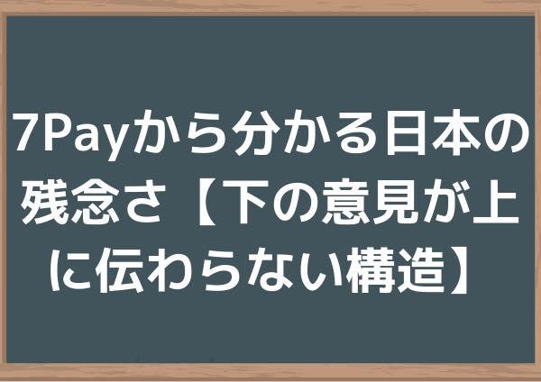 7Payから分かる日本の残念さ【下の意見が上に伝わらない構造】