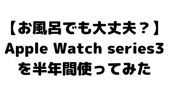 【お風呂に入っても大丈夫?】Apple Watch series3を半年間使ってみた