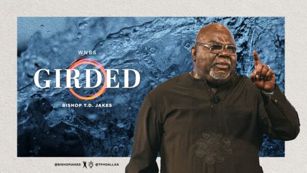 Girded! - Bishop T.d. Jakes (Sermon Notes + Pdf) Photo August 4, 2021