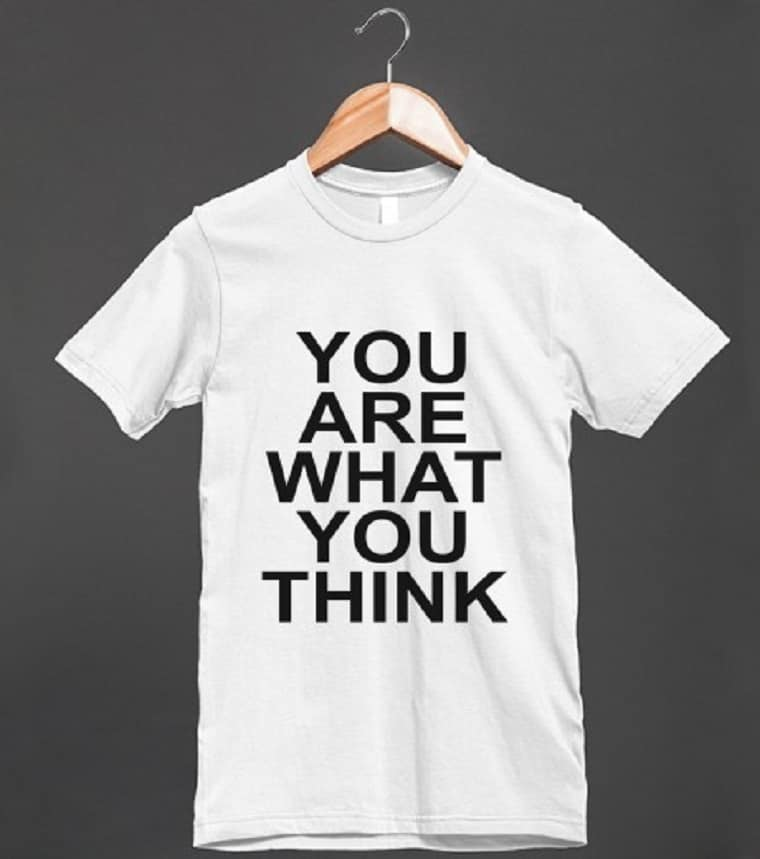 You Are What You Think t-shirt - choose your thoughts