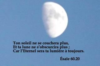 Ton soleil ne se couchera plus, et ta lune ne s'obscurcira plus ; Car l'Éternel sera ta lumière à toujours.