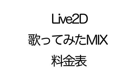 Live2Dモデル作成&歌ってみたMIX料金表