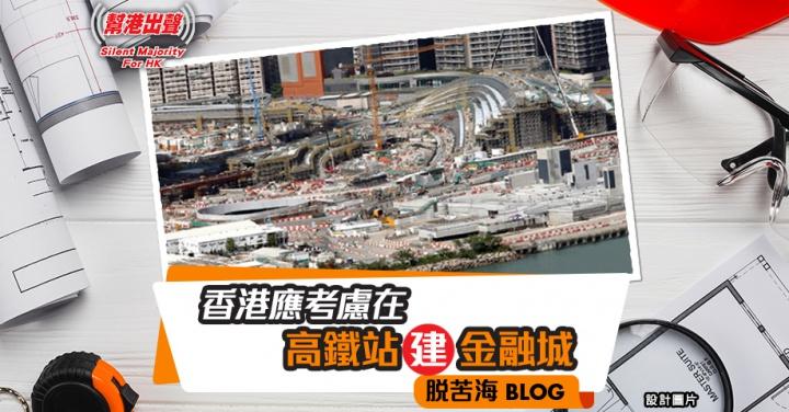 幫港出聲:香港應考慮在高鐵站建金融城│脫苦海