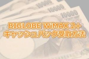 BIGLOBE WiMAX 2+のキャッシュバックはいつ?受け取り方と注意点