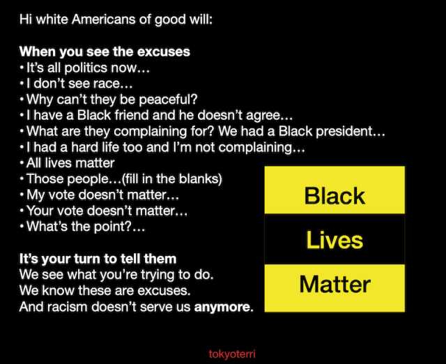 Hi white Americans of good will:  When you see the excuses It's all politics now… I don't see race… Why can't they be peaceful? I have a Black friend and he doesn't agree… What are they complaining for? We had a Black president… I had a hard life too and I'm not complaining… All lives matter Those people…(fill in the blanks) My vote doesn't matter… Your vote doesn't matter… What's the point?…  It's your turn to tell them We see what you're trying to do.  We know these are excuses. And racism doesn't serve us anymore.   Black Lives Matter