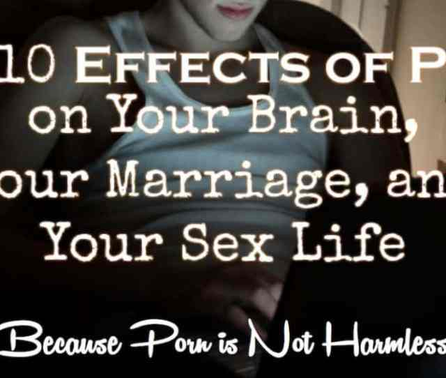 Top 10 Effects Of Porn On Your Brain Your Marriage And Your Sex Life