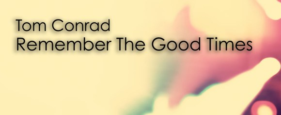 NEW RELEASE – Tom Conrad 'Remember The Good Times'