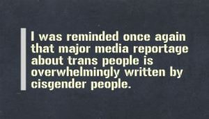 """I was reminded once again that major media reportage about trans people is overwhelmingly written by cisgender people."""