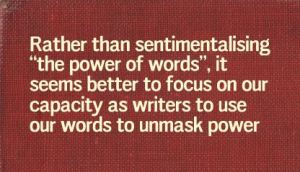 """Rather than sentimentalising ""the power of words"", it seems better to focus on our capacity as writers to use our words to unmask power"""