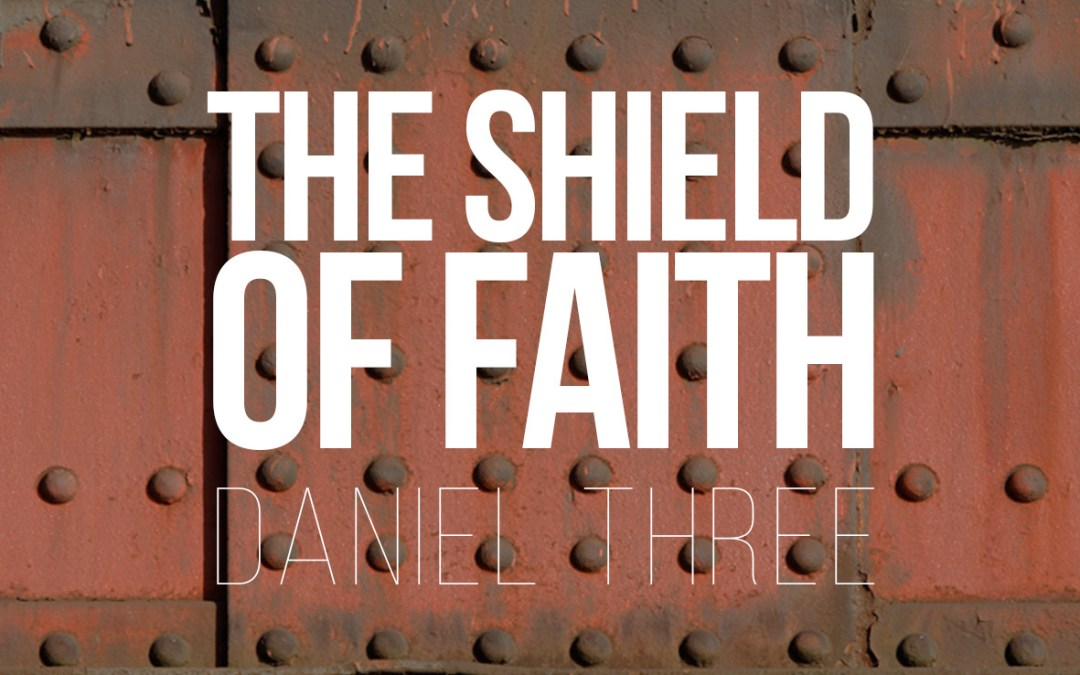 The Shield of Faith – Daniel 3