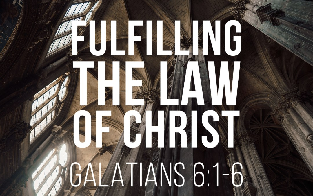 Fulfilling the Law of Christ – Galatians 6:1-6