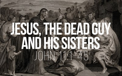 Jesus, the Dead Guy and his Sister – John 11:1-45