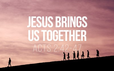 Jesus Brings Us Together – Acts 2:42-47