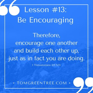 Therefore, encourage one another and build each other up, just as in fact you are doing.- (1 Thessalonians 5-11 NIV)