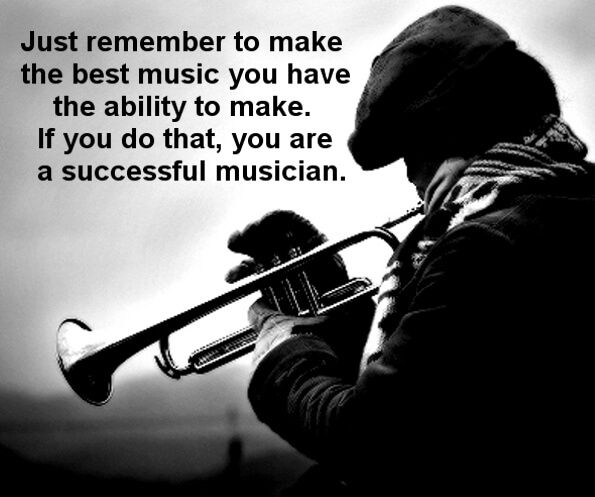 Just remember to make the best music you have the ability to make. If you do that, you are a successful musician.