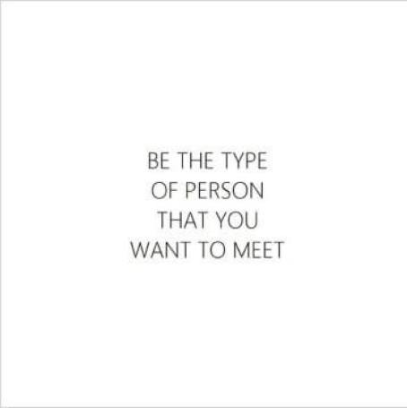 be the type of person you wish to meet