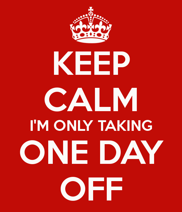 Keep calm I'm Only Taking One Day Off