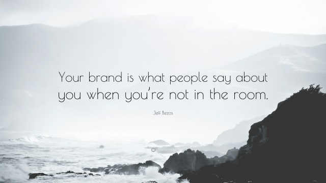 Your brand is what people say about you when you are not in the room.