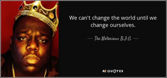 """We can't change the world until we change ourselves."" - The Notorious B.I.G."