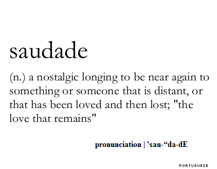 Saudade  - a nostalgic longing to be near again to something or someone that is distant, or that has been loved and then lost. The love that remains.