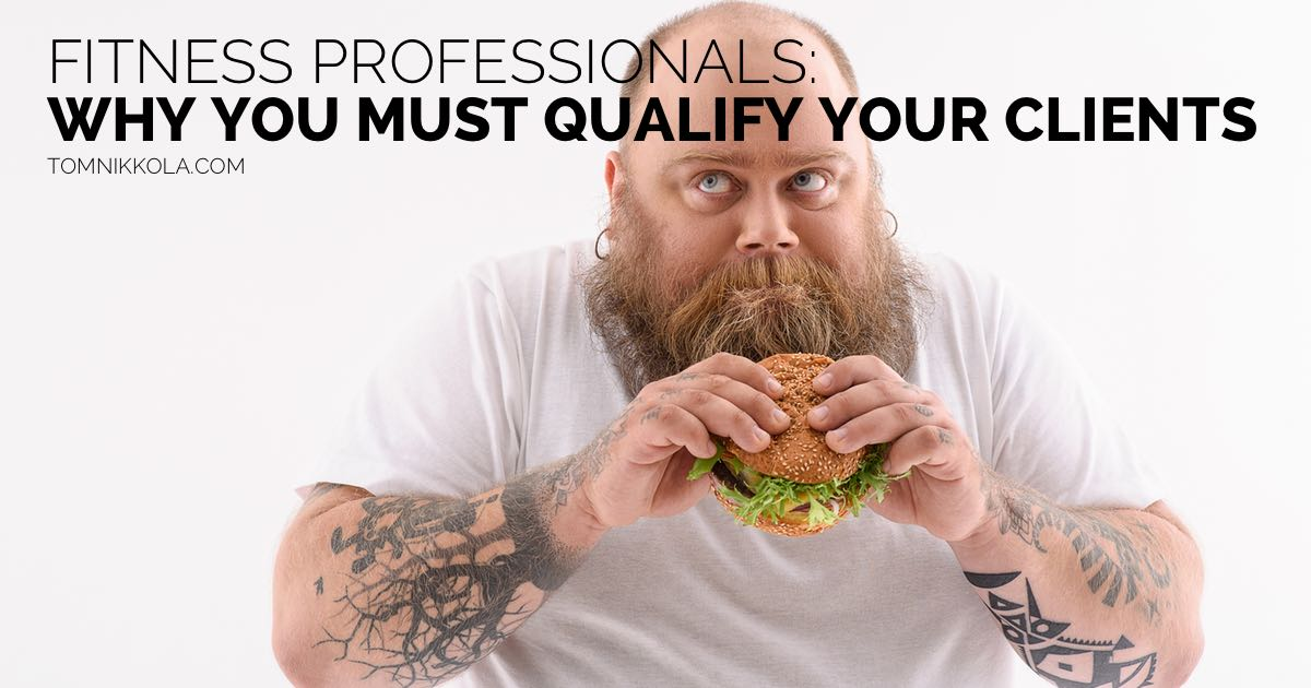 FITNESS PROFESSIONALS - WHY YOU MUST QUALIFY YOUR CLIENTS | TOM NIKKOLA