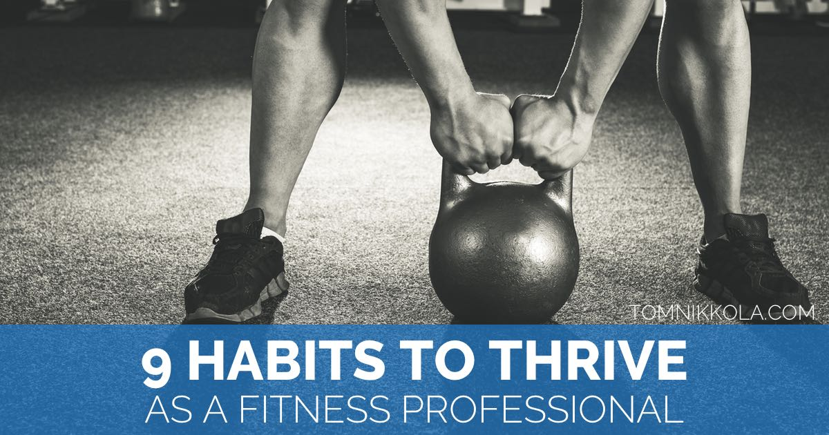 9 Habits to Thrive as a Fitness Professional | Tom Nikkola