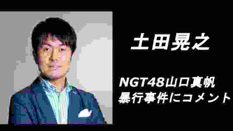 NGT48山口真帆暴行事件に土田晃之さんがコメント
