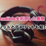 Audibleの無料体験をした感想!メリット・デメリット・おすすめ本・解約方法の紹介!