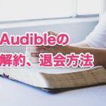 Audible(オーディブル)の無料登録と解約・退会方法を解説【画像付き】