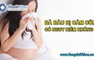 Bà bầu bị cảm cúm có nguy hiểm không ?