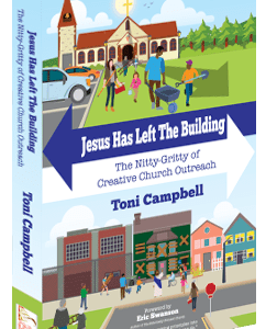 Jesus Has Left The Building: The Nitty-Gritty of Creative Church Outreach by Toni Campbell