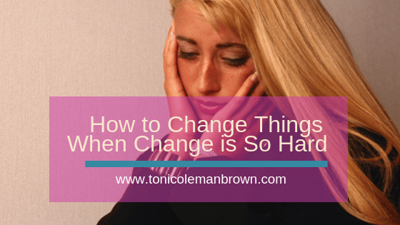 how to change things when change is so hard