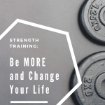 Strength Training: Be More and Change Your Life